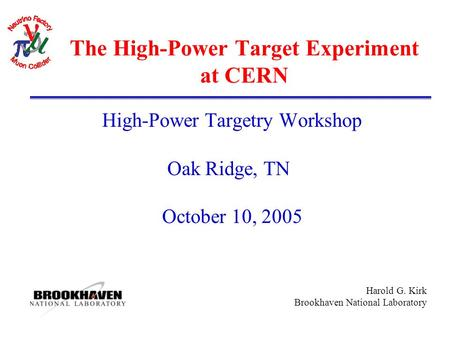 Harold G. Kirk Brookhaven National Laboratory The High-Power Target Experiment at CERN High-Power Targetry Workshop Oak Ridge, TN October 10, 2005.