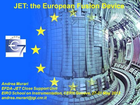 EIROforumSchool on Instrumentation A. Murari 27-31 May 2013, CERN. JET: the European Fusion Device Andrea Murari EFDA-JET Close Support Unit EIRO School.