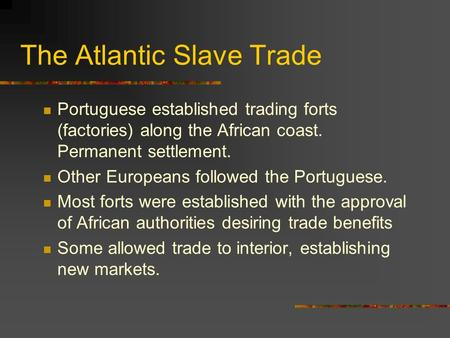 The Atlantic Slave Trade Portuguese established trading forts (factories) along the African coast. Permanent settlement. Other Europeans followed the Portuguese.