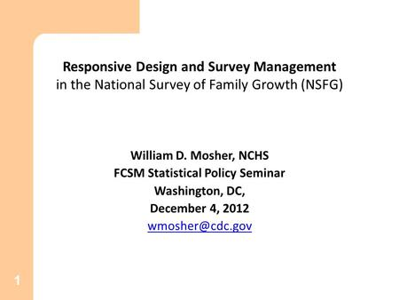 1 Responsive Design and Survey Management in the National Survey of Family Growth (NSFG) William D. Mosher, NCHS FCSM Statistical Policy Seminar Washington,