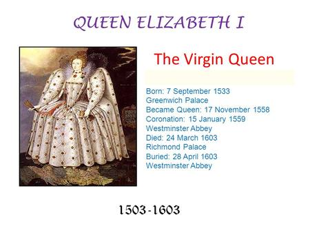 QUEEN ELIZABETH I 1503-1603 Born: 7 September 1533 Greenwich Palace Became Queen: 17 November 1558 Coronation: 15 January 1559 Westminster Abbey Died: