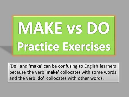 'Do' and 'make' can be confusing to English learners because the verb 'make' collocates with some words and the verb 'do' collocates with other words.