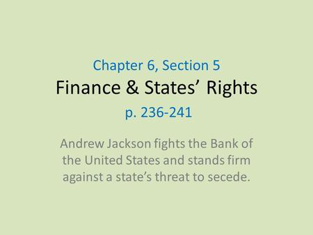 Chapter 6, Section 5 Finance & States' Rights p. 236-241 Andrew Jackson fights the Bank of the United States and stands firm against a state's threat to.