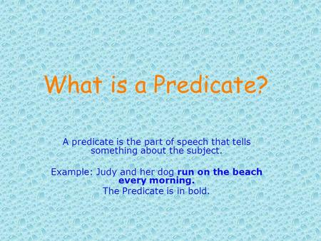 What is a Predicate? A predicate is the part of speech that tells something about the subject. Example: Judy and her dog run on the beach every morning.