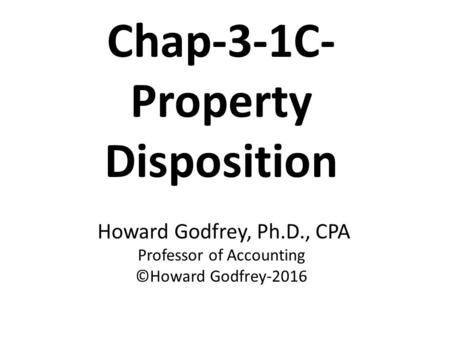 Chap-3-1C- Property Disposition Howard Godfrey, Ph.D., CPA Professor of Accounting ©Howard Godfrey-2016.