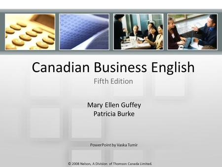 Canadian Business English Fifth Edition Mary Ellen Guffey Patricia Burke PowerPoint by Vaska Tumir © 2008 Nelson, A Division of Thomson Canada Limited.