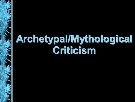 Archetypal/Mythological Criticism. Universal Myths Native peoples, and indeed whole civilizations, have their own mythologies, but common images, themes.