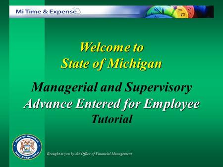 Welcome to State of Michigan Managerial and Supervisory Advance Entered for Employee Tutorial Brought to you by the Office of Financial Management.