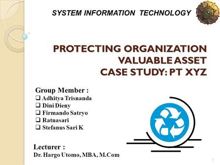 1 PROTECTING ORGANIZATION VALUABLE ASSET CASE STUDY: PT XYZ SYSTEM INFORMATION TECHNOLOGY Group Member :  Adhitya Trisnanda  Dini Dieny  Firmando Satryo.