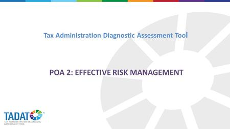 Tax Administration Diagnostic Assessment Too l POA 2: EFFECTIVE RISK MANAGEMENT.