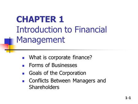 1-1 CHAPTER 1 Introduction to Financial Management What is corporate finance? Forms of Businesses Goals of the Corporation Conflicts Between Managers and.