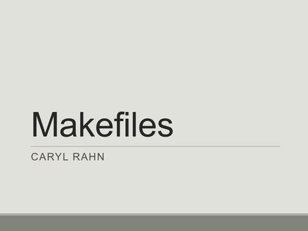 Makefiles CARYL RAHN. Separate compilation Large programs are generally separated into multiple files, e.g. main.c addmoney.c removemoney.c money.h With.
