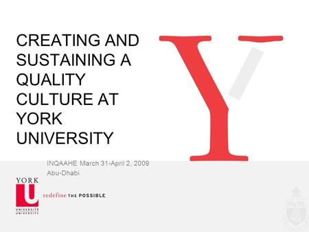 CREATING AND SUSTAINING A QUALITY CULTURE AT YORK UNIVERSITY INQAAHE March 31-April 2, 2009 Abu-Dhabi.