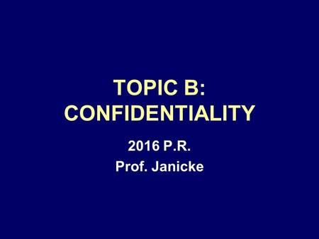 TOPIC B: CONFIDENTIALITY 2016 P.R. Prof. Janicke.