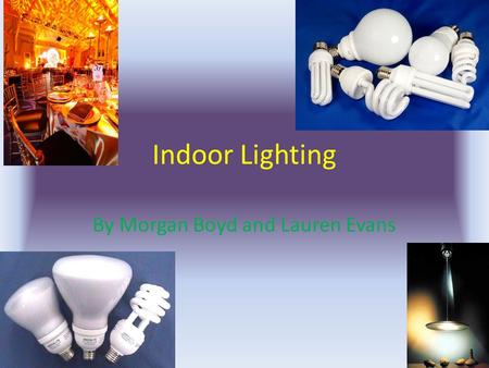 Indoor Lighting By Morgan Boyd and Lauren Evans. How is Indoor Lighting affecting Global Warming? Indoor lighting is affecting Global warming. When incandescent.