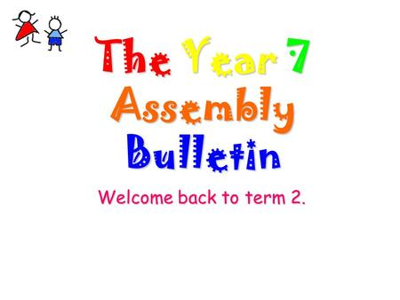 The Year 7 Assembly Bulletin Welcome back to term 2.