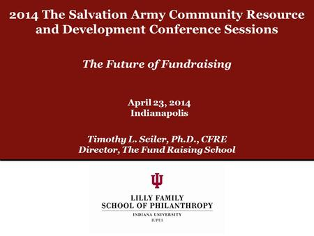 The Future of Fundraising Timothy L. Seiler, Ph.D., CFRE Director, The Fund Raising School April 23, 2014 Indianapolis 2014 The Salvation Army Community.