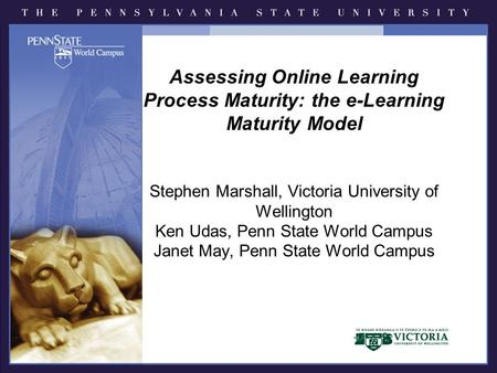 Assessing Online Learning Process Maturity: the e-Learning Maturity Model Stephen Marshall, Victoria University of Wellington Ken Udas, Penn State World.