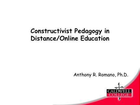 Constructivist Pedagogy in Distance/Online Education Anthony R. Romano, Ph.D.