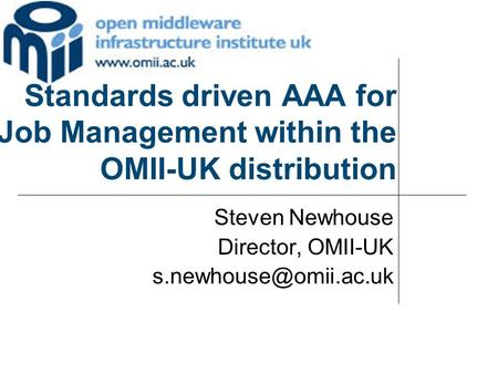 Standards driven AAA for Job Management within the OMII-UK distribution Steven Newhouse Director, OMII-UK