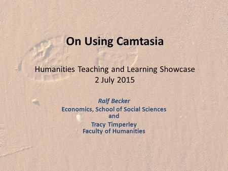 On Using Camtasia Humanities Teaching and Learning Showcase 2 July 2015 Ralf Becker Economics, School of Social Sciences and Tracy Timperley Faculty of.
