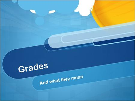 Grades And what they mean. What Grades are NOT: Punishment or Reward Compliments or Insults Kindness or Meanness Indication of how well you are liked.