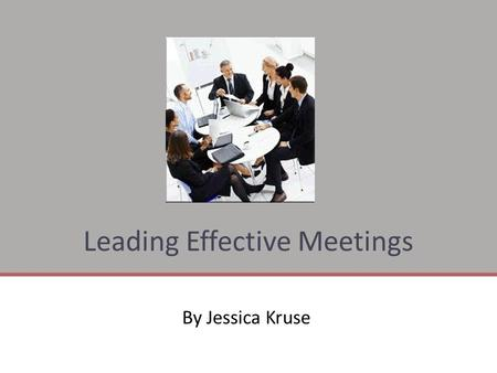 Leading Effective Meetings By Jessica Kruse. Key Actions For Leading Effective Meetings  Prepare For a Focused Meeting Prepare For a Focused Meeting.