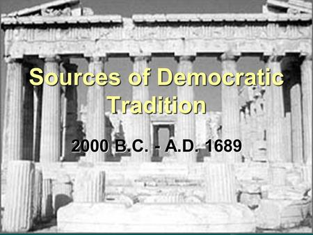 2000 B.C. - A.D. 1689 Sources of Democratic Tradition.