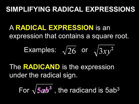 SIMPLIFYING RADICAL EXPRESSIONS A RADICAL EXPRESSION is an expression that contains a square root. The RADICAND is the expression under the radical sign.