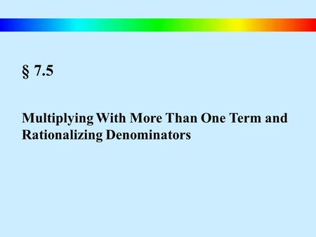 § 7.5 Multiplying With More Than One Term and Rationalizing Denominators.