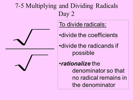 To divide radicals: divide the coefficients divide the radicands if possible rationalize the denominator so that no radical remains in the denominator.
