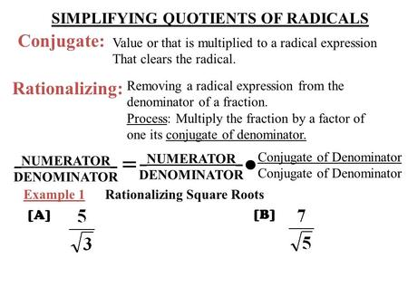 Conjugate: Value or that is multiplied to a radical expression That clears the radical. Rationalizing: Removing a radical expression from the denominator.