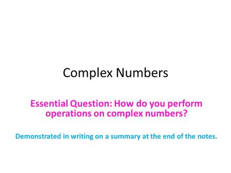 Complex Numbers Essential Question: How do you perform operations on complex numbers? Demonstrated in writing on a summary at the end of the notes.