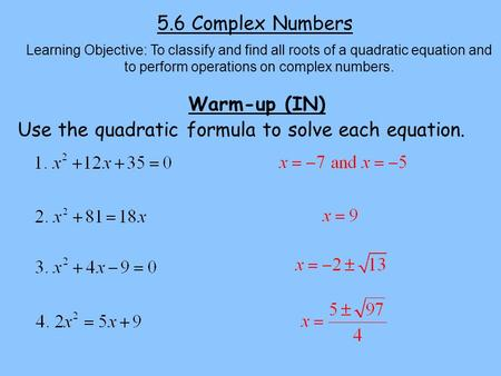 5.6 Complex Numbers Learning Objective: To classify and find all roots of a quadratic equation and to perform operations on complex numbers. Warm-up (IN)