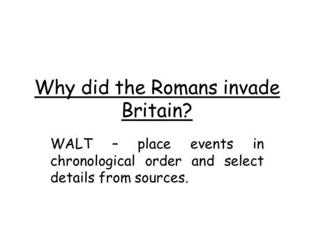 Why did the Romans invade Britain? WALT – place events in chronological order and select details from sources.