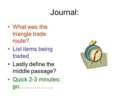 Journal: What was the triangle trade route? List items being traded Lastly define the middle passage? Quick 2-3 minutes: go………………