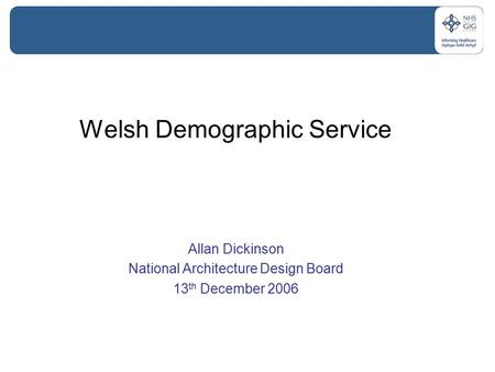 Welsh Demographic <strong>Service</strong> Allan Dickinson National Architecture <strong>Design</strong> Board 13 th December 2006.