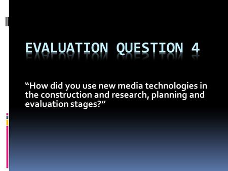 """How did you use new media technologies in the construction and research, planning and evaluation stages?"""