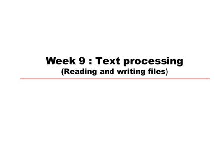 Week 9 : Text processing (Reading and writing files)