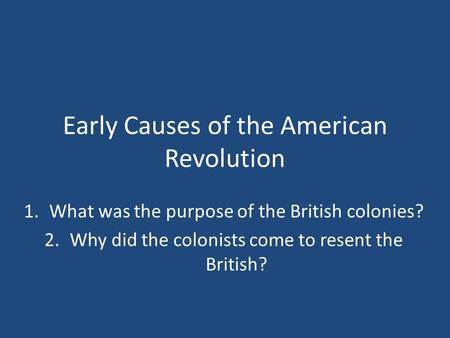 Early Causes of the American Revolution 1.What was the purpose of the British colonies? 2.Why did the colonists come to resent the British?