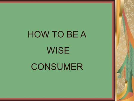 HOW TO BE A WISE CONSUMER.
