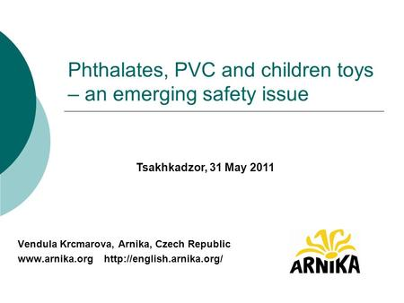 Phthalates, PVC and children toys – an emerging safety issue Vendula Krcmarova, Arnika, Czech Republic   Tsakhkadzor,