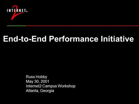 End-to-End Performance Initiative Russ Hobby May 30, 2001 Internet2 Campus Workshop Atlanta, Georgia.