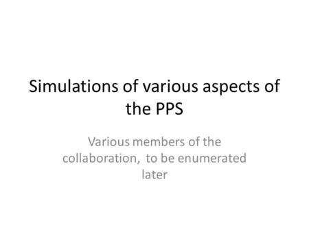 Simulations of various aspects of the PPS Various members of the collaboration, to be enumerated later.