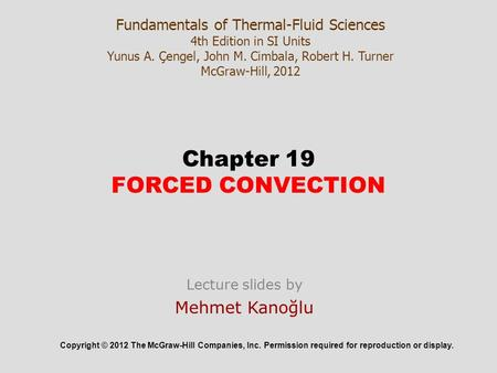 Chapter 19 FORCED CONVECTION Copyright © 2012 The McGraw-Hill Companies, Inc. Permission required for reproduction or display. Fundamentals of Thermal-Fluid.