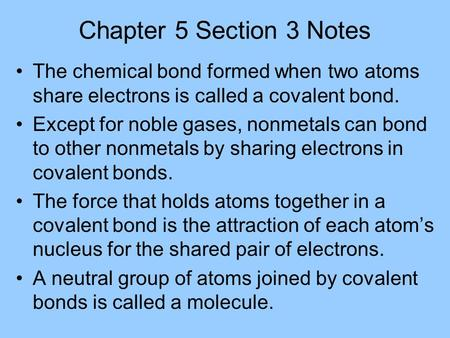 Chapter 5 Section 3 Notes The chemical bond formed when two atoms share electrons is called a covalent bond. Except for noble gases, nonmetals can bond.