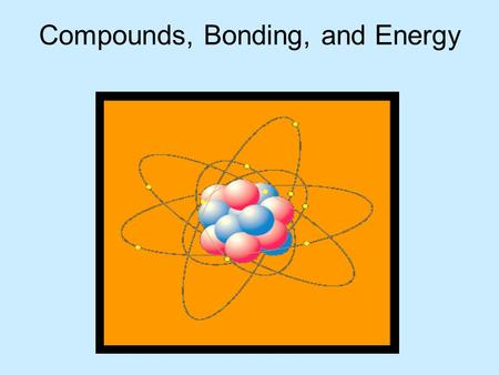 Compounds, <strong>Bonding</strong>, <strong>and</strong> Energy. A compound is composed of two or more different elements that are chemically combined (<strong>bonded</strong>) in a definite ratio. NaCl.