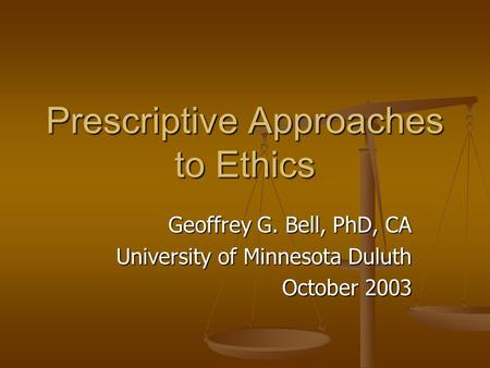 Prescriptive Approaches to Ethics Geoffrey G. Bell, PhD, CA University of Minnesota Duluth October 2003.