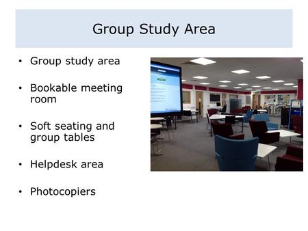 Group Study Area Group study area Bookable meeting room Soft seating and group tables Helpdesk area Photocopiers.