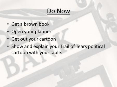 Do Now Get a brown book Open your planner Get out your cartoon Show and explain your Trail of Tears political cartoon with your table.